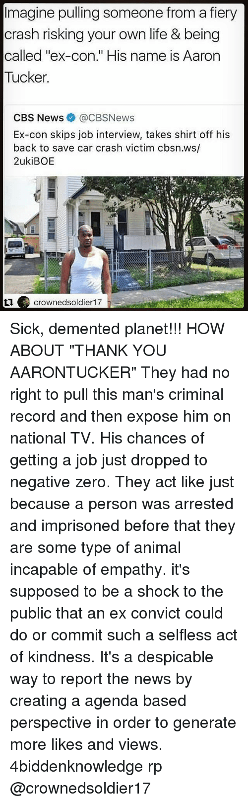 "Car Crashing: Imagine pulling someone from a fiery  crash risking your own life & being  called ""ex-con."" His name is Aarorn  Tucker  CBS News@CBSNews  Ex-con skips job interview, takes shirt off his  back to save car crash victim cbsn.ws/  2ukiBOE  crownedsoldier17 Sick, demented planet!!! HOW ABOUT ""THANK YOU AARONTUCKER"" They had no right to pull this man's criminal record and then expose him on national TV. His chances of getting a job just dropped to negative zero. They act like just because a person was arrested and imprisoned before that they are some type of animal incapable of empathy. it's supposed to be a shock to the public that an ex convict could do or commit such a selfless act of kindness. It's a despicable way to report the news by creating a agenda based perspective in order to generate more likes and views. 4biddenknowledge rp @crownedsoldier17"