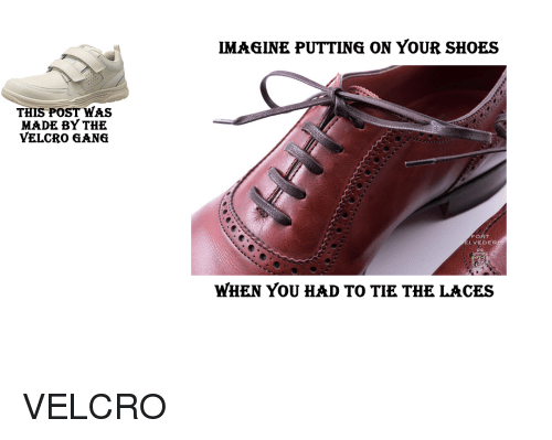 Shoes, Gang, and Dank Memes: IMAGINE PUTTING ON YOUR SHOES  THIS POST WAS  MADE BY THE  YELCRO GANG  FORT  LVEDE  WHEN YOU HAD TO TIE THE LACES
