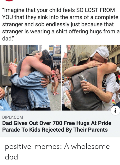 """Dad, Memes, and Parents: """"Imagine that your child feels SO LOST FROM  YOU that they sink into the arms of a complete  stranger and sob endlessly just because that  stranger is wearing a shirt offering hugs from a  dad,  Willam Penn  RDE  i  DIPLY.COM  Dad Gives Out Over 700 Free Hugs At Pride  Parade To Kids Rejected By Their Parents positive-memes:  A wholesome dad"""