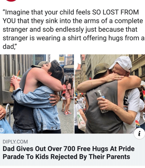 "Dad, Parents, and Lost: ""Imagine that your child feels SO LOST FROM  YOU that they sink into the arms of a complete  stranger and sob endlessly just because that  stranger is wearing a shirt offering hugs from a  dad,  Willam Penn  RDE  i  DIPLY.COM  Dad Gives Out Over 700 Free Hugs At Pride  Parade To Kids Rejected By Their Parents"
