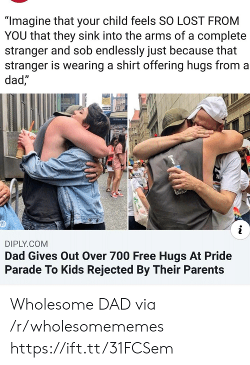 "Dad, Parents, and Lost: ""Imagine that your child feels SO LOST FROM  YOU that they sink into the arms of a complete  stranger and sob endlessly just because that  stranger is wearing a shirt offering hugs from a  dad,""  Willam Pe  RIDE  AN  DIPLY.COM  Dad Gives Out Over 700 Free Hugs At Pride  Parade To Kids Rejected By Their Parents Wholesome DAD via /r/wholesomememes https://ift.tt/31FCSem"