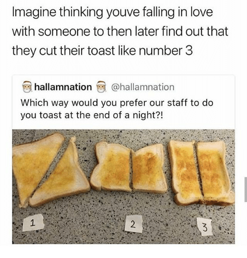 Love, Memes, and Toast: Imagine thinking youve falling in love  with someone to then later find out that  they cut their toast like number 3  hallamnation @hallamnation  Which way would you prefer our staff to do  you toast at the end of a night?!