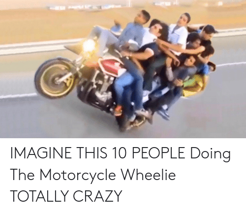 Crazy, Motorcycle, and Imagine: IMAGINE THIS 10 PEOPLE Doing The Motorcycle Wheelie TOTALLY CRAZY
