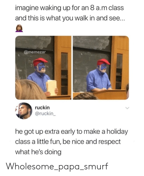 Hes Doing: imagine waking up for an 8 a.m class  and this is what you walk in and see  @memezar  ruckin  @ruckin  he got up extra early to make a holiday  class a little fun, be nice and respect  what he's doing Wholesome_papa_smurf