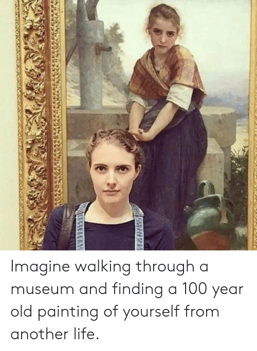 Life, Old, and Another: Imagine walking through a museum and finding a 100 year old painting of yourself from another life.