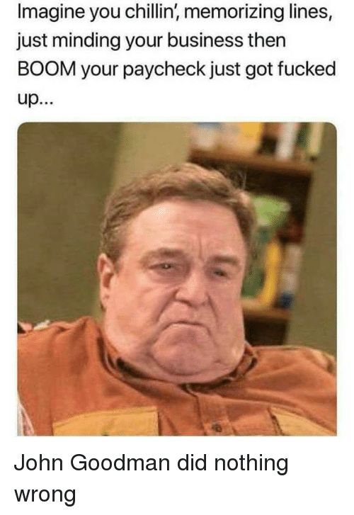 Business, Dank Memes, and John Goodman: Imagine you chillin, memorizing lines,  just minding your business then  BOOM your paycheck just got fucked John Goodman did nothing wrong