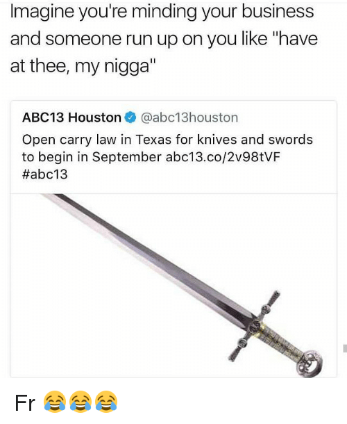 "Funny, My Nigga, and Run: Imagine you're minding your business  and someone run up on you like ""have  at thee, my nigga'  ABC1 3 Houston. @abc13houston  Open carry law in Texas for knives and swords  to begin in September abc13.co/2v98tVF  Fr 😂😂😂"