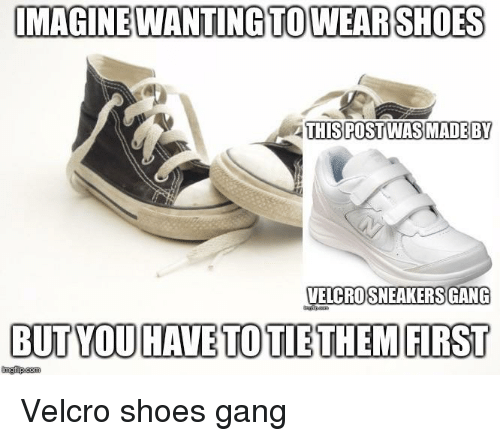 Shoes, Sneakers, and Gang: IMAGINEWANTING TOWEARSHOES  THISPOSTWAS MADEBY  VELCRO SNEAKERS GANG  BUT YOU HAVE TO TIETHEM FIRST  ingfip.com