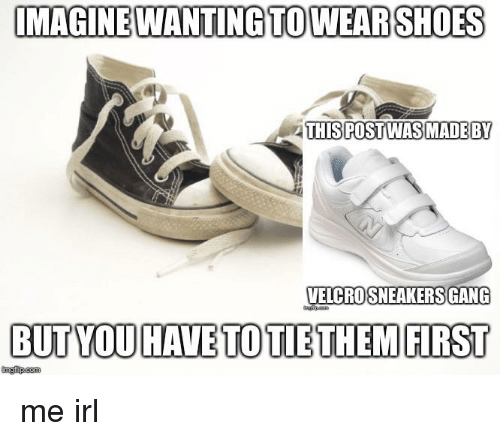 Sneakers, Gang, and Irl: IMAGINEWANTING TOWEARSHOES  THISPOSTWAS MADEBY  VELCRO SNEAKERS GANG  BUT YOU HAVE TO TIETHEM FIRST  ingfip.com