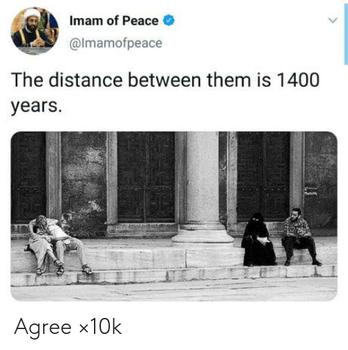 Distance: Imam of Peace  @Imamofpeace  The distance between them is 1400  years. Agree ×10k
