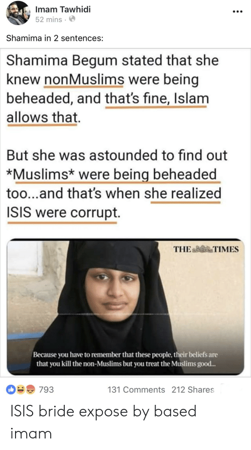 Isis, Good, and Islam: Imam Tawhidi  52 mins.  Shamima in 2 sentences:  Shamima Begum stated that she  knew nonMuslims were being  beheaded, and that's fine, Islam  allows that.  But she was astounded to find out  *Muslims* were being beheaded  too...and that's when she realized  ISIS were corrupt.  THE TIMES  Because you have to remember that these people, their beliefs ane  that you kill the non-Muslims but you treat the Muslims good...  131 Comments 212 Shares ISIS bride expose by based imam