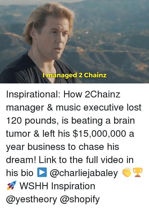2chainz: Imanaged 2 Chainz Inspirational: How 2Chainz manager & music executive lost 120 pounds, is beating a brain tumor & left his $15,000,000 a year business to chase his dream! Link to the full video in his bio ▶️ @charliejabaley 👏🏆🚀 WSHH Inspiration @yestheory @shopify