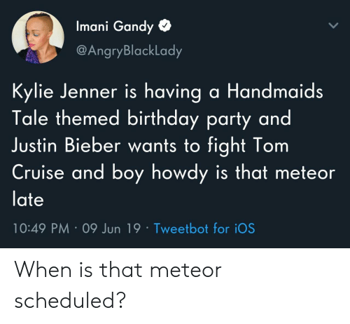 ios: Imani Gandy  @AngryBlackLady  Kylie Jenner is having a Handmaids  Tale themed birthday party and  Justin Bieber wants to fight Tom  Cruise and boy howdy is that meteor  late  10:49 PM 09 Jun 19 Tweetbot for iOS When is that meteor scheduled?