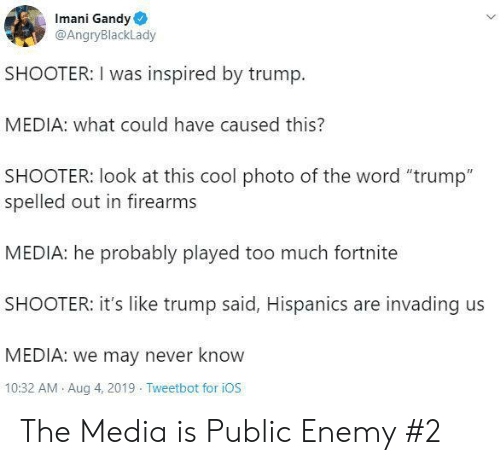 "Too Much, Cool, and Trump: Imani Gandy  @AngryBlackLady  SHOOTER: I was inspired by trump  MEDIA: what could have caused this?  SHOOTER: look at this cool photo of the word ""trump""  spelled out in firearms  MEDIA: he probably played too much fortnite  SHOOTER: it's like trump said, Hispanics are invading us  MEDIA: we may never know  10:32 AM Aug 4, 2019 Tweetbot for iOS The Media is Public Enemy #2"