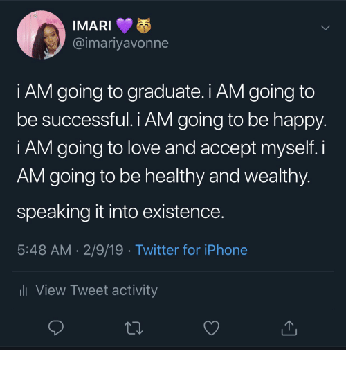 Be Successful: @imariyavonne  i AM going to graduate. i AM going to  be successful. I AM going to be happy  i AM going to love and accept myself. i  AM going to be healthy and wealthy  speaking it into existence  5:48 AM 2/9/19 . Twitter for iPhone  View Tweet activity