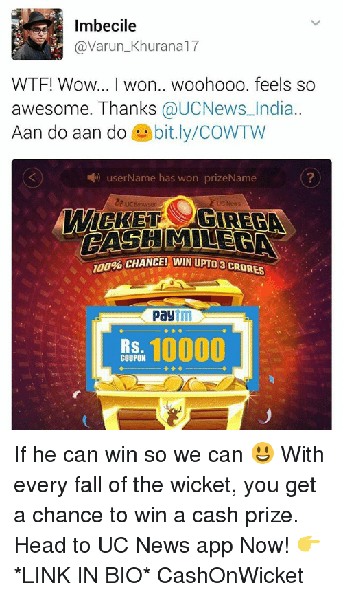 Fall, Head, and Memes: Imbecile  @Varun Khu  WTF! Wow... I won.. woohooo. feels so  awesome. Thanks  @UCNews India.  Aan do aan do  bit.ly/COWTW  user Name has won prizeName  MILE  CHANCE! WIN UPU08 CRORES  Pay  10000  RS  COUPON If he can win so we can 😃 With every fall of the wicket, you get a chance to win a cash prize. Head to UC News app Now! 👉 *LINK IN BIO* CashOnWicket