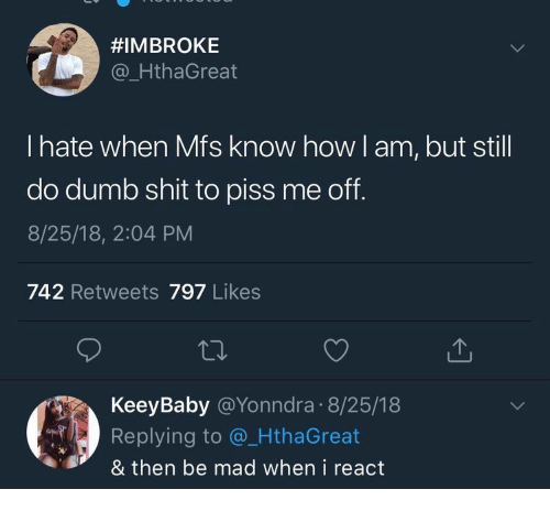 Dumb, Shit, and Mad:  #IMBROKE  @_HthaGreat  I hate when Mfs know how l am, but still  do dumb shit to piss me off.  8/25/18, 2:04 PM  742 Retweets 797 Likes  KeeyBaby @Yonndra 8/25/18  Replying to @ HthaGreat  & then be mad when i react