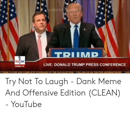 Try Not To Laugh Memes Clean: IMD  ROGHTSIDE  LIVE: DONALD TRUMP PRESS CONFERENCE  RSRN TV  TRSBN.TV FOR OUR COMPLETE COVERAGE OF THE 2016 ELECTION  FOLLOw US ON TWITTER RSBNETWORK  LIKE Try Not To Laugh - Dank Meme And Offensive Edition (CLEAN) - YouTube