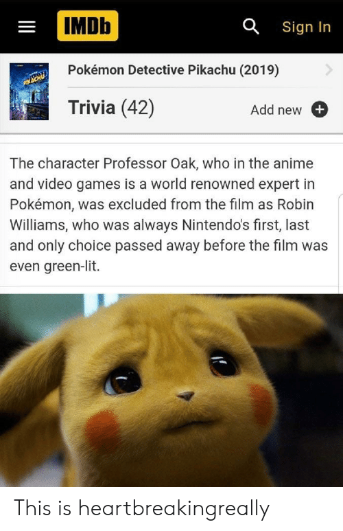 Lit, Pikachu, and Pokemon: IMDb  a Sign In  Pokémon Detective Pikachu (2019)  Trivia (42)  Add new  The character Professor Oak, who in the an  and video games is a world renowned expert in  Pokémon, was excluded from the film  Williams, who was always Nintendo's first, last  and only choice passed away before the film was  even green-lit. This is heartbreakingreally