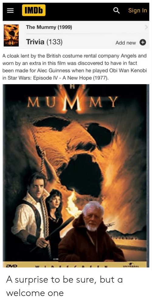 Obi-Wan Kenobi, Star Wars, and Angels: IMDb  Q Sign In  The Mummy (1999)  Trivia (133)  Add new+  A cloak lent by the British costume rental company Angels and  worn by an extra in this film was discovered to have in fact  been made for Alec Guinness when he played Obi Wan Kenobi  in Star Wars: Episode IV - A New Hope (1977)  MUMMY  DVD A surprise to be sure, but a welcome one