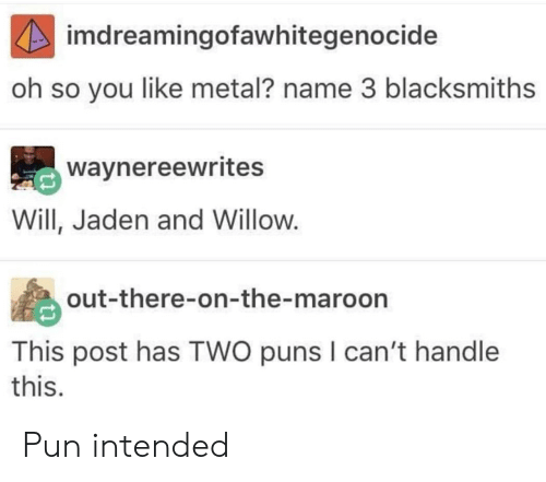 Cant Handle This: imdreamingofawhitegenocide  oh so you like metal? name 3 blacksmiths  waynereewrites  Will, Jaden and Willow.  out-there-on-the-maroon  This post has TWO puns I can't handle  this. Pun intended