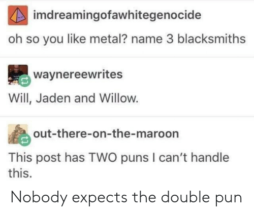 Expects: imdreamingofawhitegenocide  oh so you like metal? name 3 blacksmiths  waynereewrites  Will, Jaden and Willow.  out-there-on-the-maroon  This post has TWO puns I can't handle  this. Nobody expects the double pun