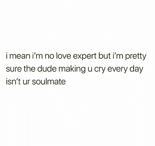 soulmate: imean i'm no love expert but i'm pretty  sure the dude making u cry every day  isn't ur soulmate