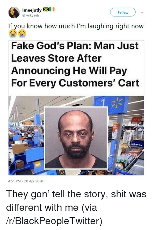 20-Apr: Imeejutly XI  @PerkySets  Follow  If you know how much I'm laughing right now  Fake God's Plan: Man Just  Leaves Store After  Announcing He Will Pay  For Every Customers' Cart  Cow Price  4:51 PM - 20 Apr 2018 <p>They gon&rsquo; tell the story, shit was different with me (via /r/BlackPeopleTwitter)</p>
