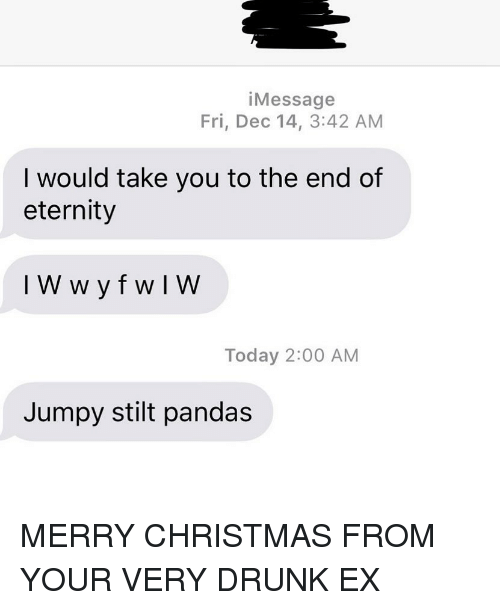 jumpy: iMessage  Fri, Dec 14, 3:42 AM  I would take you to the end of  eternity  Today 2:00 AM  Jumpy stilt pandas MERRY CHRISTMAS FROM YOUR VERY DRUNK EX