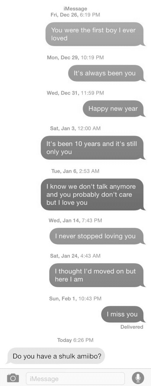 Amiibo: iMessage  Fri, Dec 26, 6:19 PM  You were the first boy I ever  loved  Mon, Dec 29, 10:19 PM  It's always been you  Wed, Dec 31, 11:59 PM  Happy new year  Sat, Jan 3, 12:00 AM  It's been 10 years and it's still  only you  Tue, Jan 6, 2:53 AM  I know we don't talk anymore  and you probably don't care  but I love you   Wed, Jan 14, 7:43 PM  I never stopped loving you  Sat, Jan 24, 4:43 AM  I thought lI'd moved on but  here I anm  Sun, Feb 1, 10:43 PM  I miss you  Delivered  Today 6:26 PM  Do you have a shulk amiibo?  iMessage
