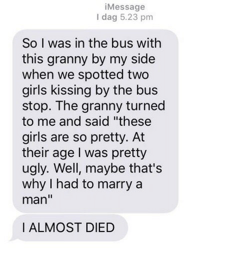 "dag: iMessage  I dag 5.23 pm  So I was in the bus with  this granny by my side  when we spotted two  girls kissing by the bus  stop. The granny turned  to me and said ""these  girls are so pretty. At  their age I was pretty  ugly. Well, maybe that's  why I had to marry a  man""  I ALMOST DIED"