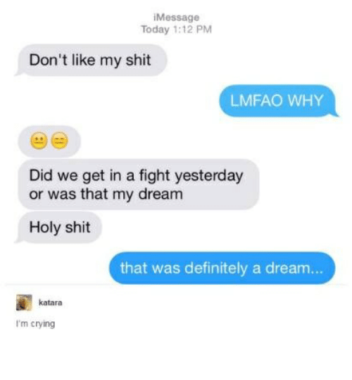 A Dream, Crying, and Definitely: iMessage  Today 1:12 PM  Don't like my shit  LMFAO WHY  Did we get in a fight yesterday  or was that my dream  Holy shit  that was definitely a dream..  katara  I'm crying