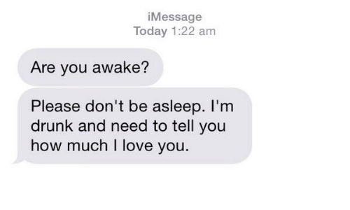 Drunk, Love, and I Love You: iMessage  Today 1:22 am  Are you awake?  Please don't be asleep. l'nm  drunk and need to tell you  how much I love you.