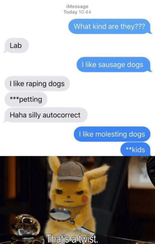 Autocorrect, Dogs, and Kids: iMessage  Today 10:44  What kind are they???  Lab  1 like sausage dogs  like raping dogs  ***  petting  Haha silly autocorrect  I like molesting dogs  **kids  That's a twist.