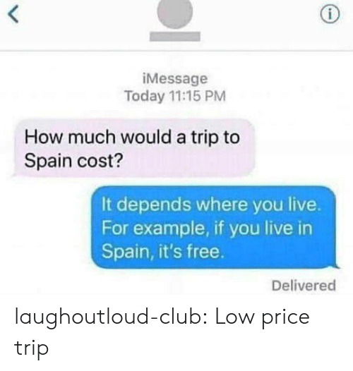 Club, Tumblr, and Blog: iMessage  Today 11:15 PM  How much would a trip to  Spain cost?  It depends where you live.  For example, if you live in  Spain, it's free.  Delivered laughoutloud-club:  Low price trip