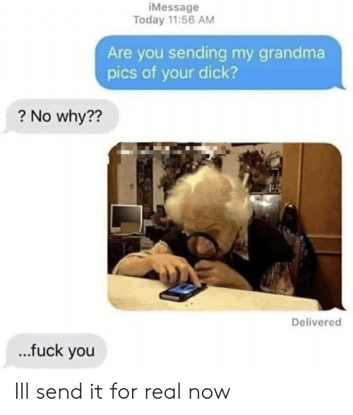 Fuck You, Grandma, and Dick: iMessage  Today 11:56 AM  Are you sending my grandma  pics of your dick?  ? No why??  Delivered  ...fuck you Ill send it for real now