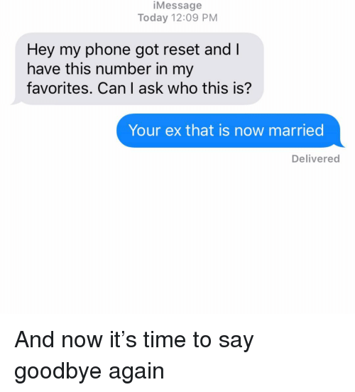 my favorites: iMessage  Today 12:09 PM  Hey my phone got reset and l  have this number in my  favorites. Can I ask who this is?  Your ex that is now married  Delivered And now it's time to say goodbye again