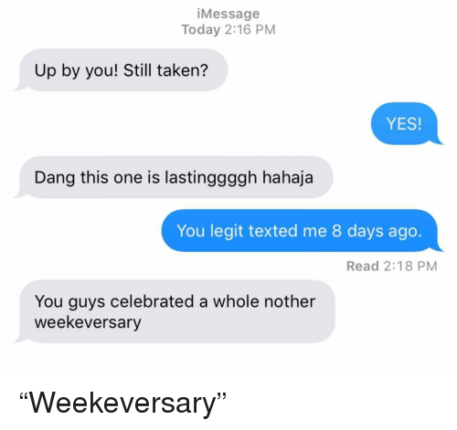 """Relationships, Taken, and Texting: iMessage  Today 2:16 PM  Up by you! Still taken?  YES  Dang this one is lastinggggh hahaja  You legit texted me 8 days ago.  Read 2:18 PM  You guys celebrated a whole nother  weekeversary """"Weekeversary"""""""