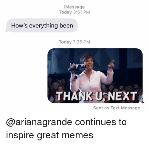arianagrande: iMessage  Today 3:51 PM  How's everything been  Today 7:35 PM  THANK U-NEXT  Sent as Text Message @arianagrande continues to inspire great memes
