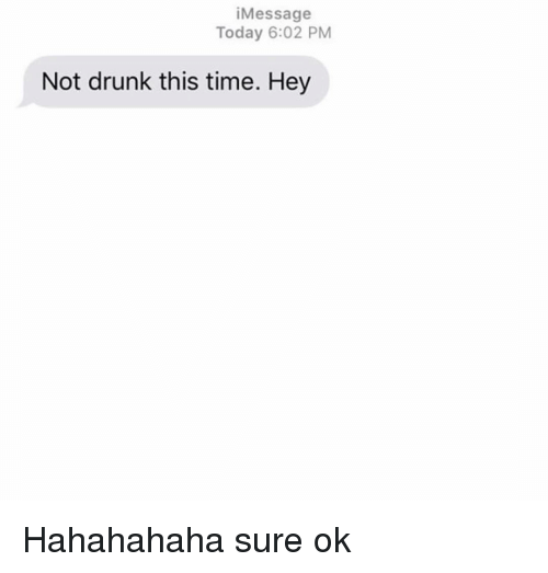 Drunk, Relationships, and Texting: iMessage  Today 6:02 PM  Not drunk this time. Hey Hahahahaha sure ok