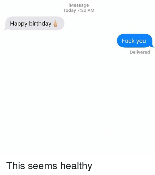 Birthday, Fuck You, and Relationships: iMessage  Today 7:22 AM  Happy birthday  Fuck you  Delivered This seems healthy