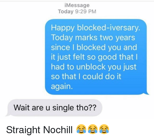 Do It Again, Funny, and Good: iMessage  Today 9:29 PM  Happy blocked-iversary  Today marks two years  since I blocked you and  it just felt so good that I  had to unblock you just  so that I could do it  again.  Wait are u single tho?? Straight Nochill 😂😂😂