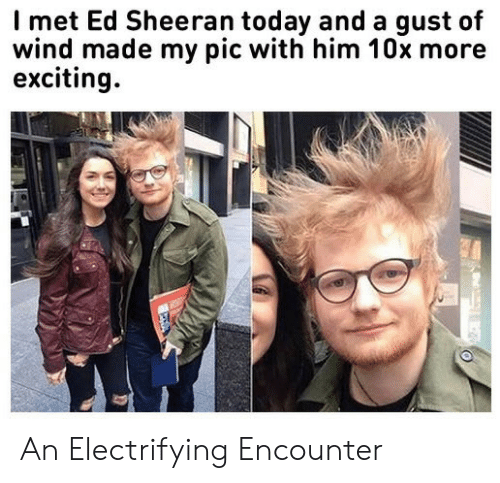 exciting: Imet Ed Sheeran today and a gust of  wind made my pic with him 10x more  exciting An Electrifying Encounter