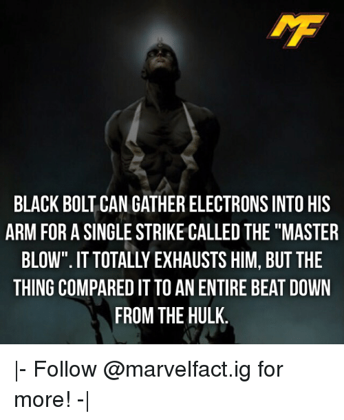 "Memes, Hulk, and Black: IMF  BLACK BOLT CAN GATHER ELECTRONS INTO HIS  ARM FOR A SINGLE STRIKE CALLED THE""MASTER  BLOW"". IT TOTALLY EXHAUSTS HIM, BUT THE  THING COMPARED IT TO AN ENTIRE BEAT DOWN  FROM THE HULK 
