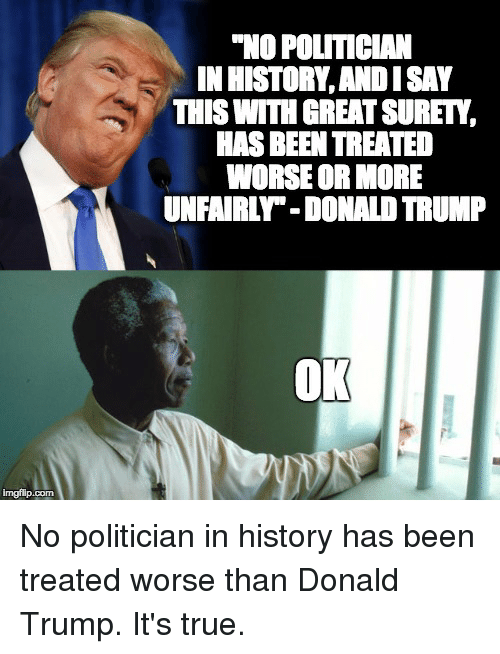 "Donal Trump: imgflip com  ""NO POLITICAN  INIHISTORY,ANDISAY  THIS WITH GREATSURET,  HASBEEN TREATED  WORSE OR MORE  UNFAIRL -DONAL TRUMP  OK No politician in history has been treated worse than Donald Trump. It's true."