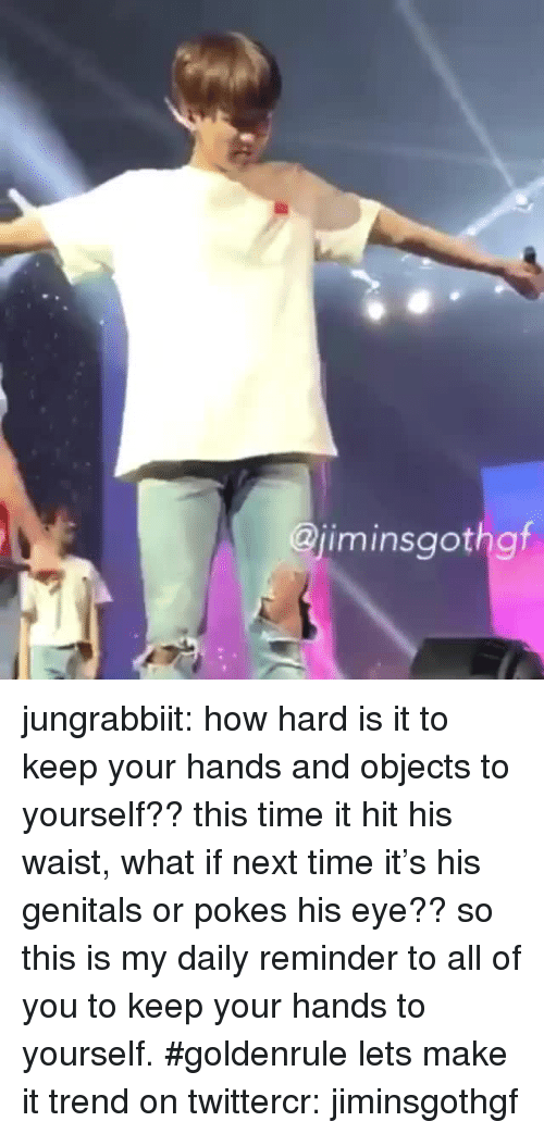 Daily Reminder: iminsgothgt  9r jungrabbiit:  how hard is it to keep your hands and objects to yourself?? this time it hit his waist, what if next time it's his genitals or pokes his eye?? so this is my daily reminder to all of you to keep your hands to yourself. #goldenrule lets make it trend on twittercr: jiminsgothgf