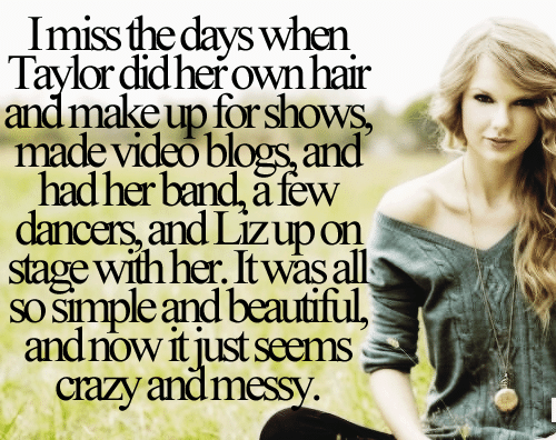 So Simple: Imiss the days when  Taylor did herown hair  and make up for shows,  made video blogs and  had her band, a few  dancers, and Lizup on  stage with her. It was all  sO simple and beautiful,  andnow it just seæms  crazy andmessy.