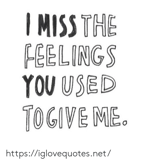 The Feelings: IMISS THE  FEELINGS  YOU USED  TOGIVE ME. https://iglovequotes.net/