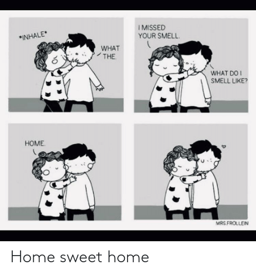 Smell: IMISSED  YOUR SMELL.  *INHALE  WHAT  THE  WHAT DO I  SMELL LIKE?  HOME  MRS FROLLEIN Home sweet home