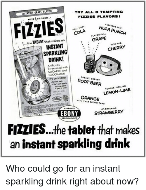 Tange: IMITATION GRAPE FLAVOR  TRY ALL 8 TEMPTING  FIZZES FLAVORS 1  FLIES  HULA PUNCH  FULL  COLA  GRAPE  o o...the that makes an  TABLET  RIPE  INSTANT  CHERRY  SPARKLING  DRINK!  Sweetened with  ond  SACCHARIN  ROOT BEER  LEMON-LIME  ORANGE  WITH TROFIC TANG  APPROVED  STRAWBERRY  EBONY  COMMENDED  FIZLIES...the tablet that makes  an instant sparkling drink Who could go for an instant sparkling drink right about now?